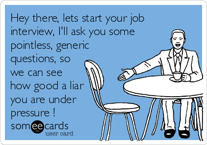 Hey there, lets start your job interview, I'll ask you some pointless, generic questions, so we can see how good a liar you are under pressure !