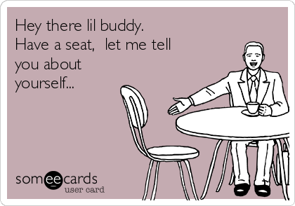 Hey there lil buddy. Have a seat,  let me tell you about yourself...