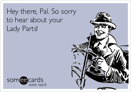 Hey there, Pal. So sorry to hear about your Lady Parts!