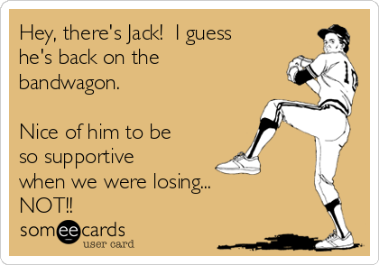 Hey, there's Jack!  I guess he's back on the bandwagon.  Nice of him to be so supportive when we were losing... NOT!!