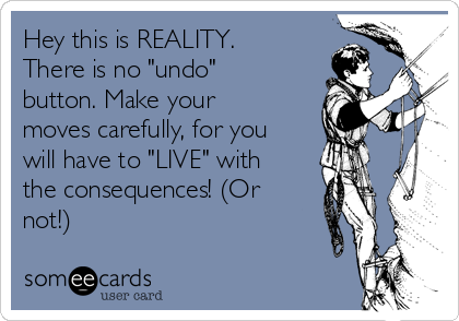 "Hey this is REALITY. There is no ""undo"" button. Make your moves carefully, for you will have to ""LIVE"" with the consequences! (Or not!)"
