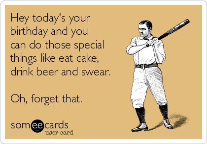 Hey today's your birthday and you can do those special things like eat cake, drink beer and swear.  Oh, forget that.