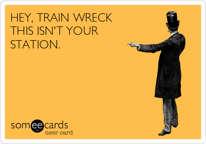 HEY, TRAIN WRECK THIS ISN'T YOUR STATION.