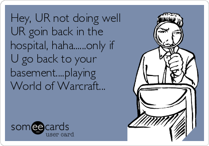 Hey, UR not doing well UR goin back in the hospital, haha......only if U go back to your basement....playing World of Warcraft...