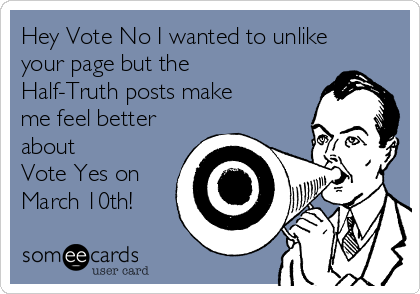 Hey Vote No I wanted to unlike your page but the Half-Truth posts make me feel better about Vote Yes on March 10th!