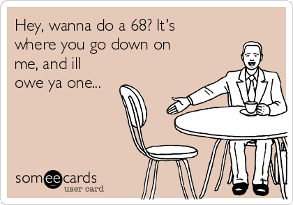 Hey, wanna do a 68? It's where you go down on me, and ill owe ya one...