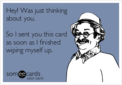 Hey! Was just thinking about you.   So I sent you this card as soon as I finished wiping myself up.