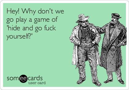 Hey! Why don't we go play a game of 'hide and go fuck yourself?'