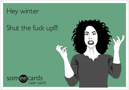 Hey winter  Shut the fuck up!!!