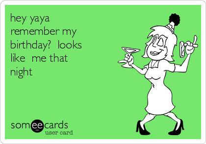 hey yaya remember my  birthday?  looks like  me that night
