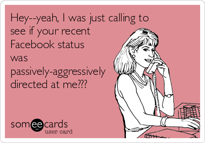 Hey--yeah, I was just calling to see if your recent  Facebook status was passively-aggressively directed at me???