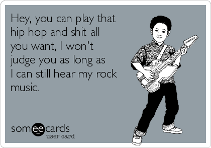 Hey, you can play that hip hop and shit all you want, I won't judge you as long as I can still hear my rock music.