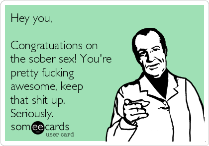 Hey you,  Congratuations on the sober sex! You're pretty fucking awesome, keep that shit up. Seriously.