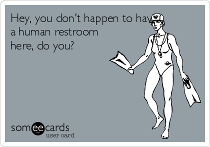 Hey, you don't happen to have a human restroom here, do you?