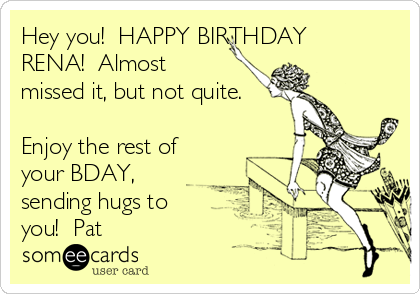 Hey you!  HAPPY BIRTHDAY RENA!  Almost missed it, but not quite.                                                          Enjoy the rest of your BDAY, sending hugs to you!  Pat