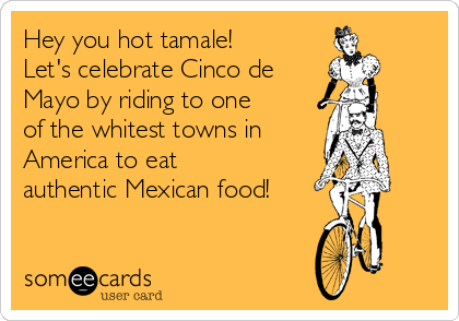 Hey you hot tamale! Let's celebrate Cinco de  Mayo by riding to one of the whitest towns in  America to eat authentic Mexican food!