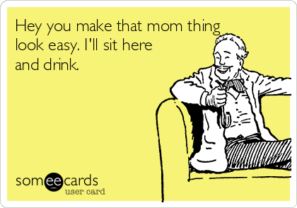 Hey you make that mom thing look easy. I'll sit here and drink.