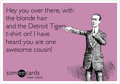 Hey you over there, with the blonde hair and the Detroit Tigers t-shirt on! I have  heard you are one awesome cousin!