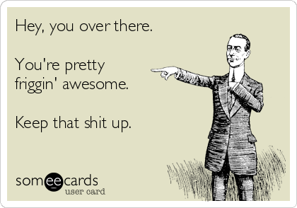 Hey, you over there.   You're pretty friggin' awesome.   Keep that shit up.
