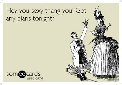 Hey you sexy thang you! Got any plans tonight?