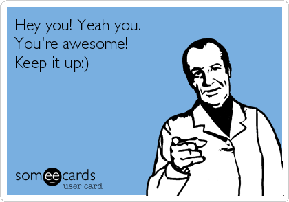hey you yeah you you re awesome keep it up friendship ecard