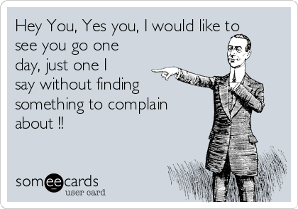Hey You, Yes you, I would like to see you go one day, just one I say without finding something to complain about !!