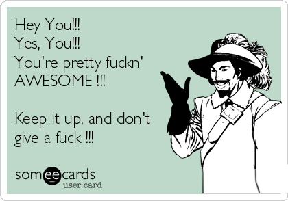 Hey You!!! Yes, You!!! You're pretty fuckn' AWESOME !!!  Keep it up, and don't give a fuck !!!