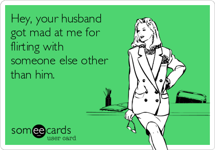 Hey, your husband got mad at me for flirting with someone else other than him.