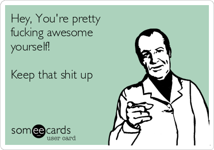 Hey, You're pretty fucking awesome yourself!  Keep that shit up
