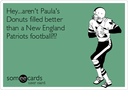 Hey...aren't Paula's Donuts filled better than a New England Patriots football?!?