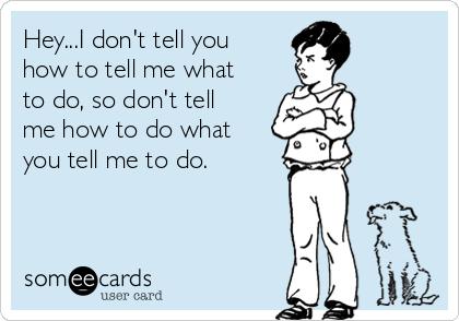 Hey...I don't tell you how to tell me what to do, so don't tell me how to do what you tell me to do.