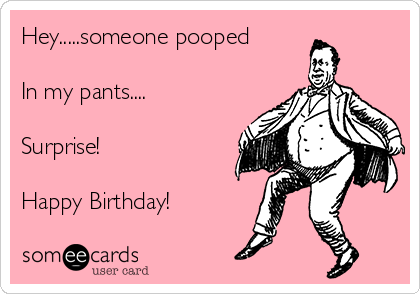 Hey.....someone pooped   In my pants....  Surprise!  Happy Birthday!