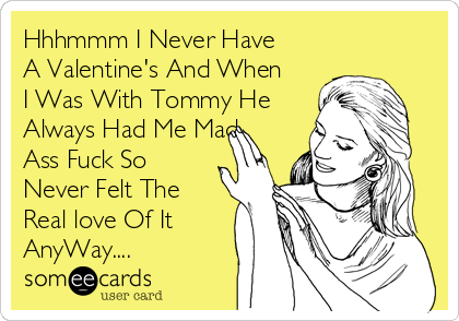 Hhhmmm I Never Have A Valentine's And When I Was With Tommy He Always Had Me Mad Ass Fuck So Never Felt The Real love Of It AnyWay....