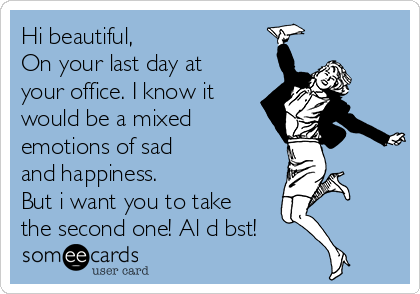 Hi beautiful, On your last day at your office. I know it would be a mixed emotions of sad and happiness. But i want you to take the second one! Al d bst!