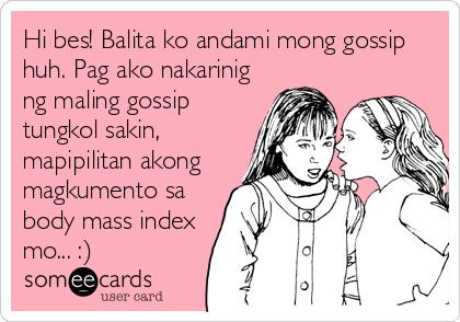 Hi bes! Balita ko andami mong gossip huh. Pag ako nakarinig ng maling gossip tungkol sakin, mapipilitan akong magkumento sa body mass index mo... :)