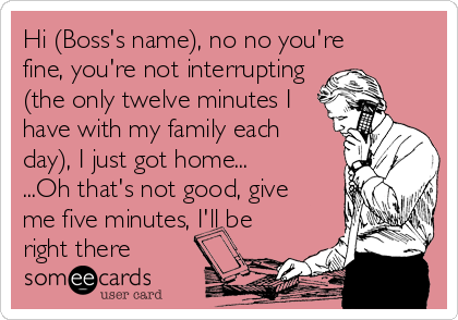 Hi (Boss's name), no no you're fine, you're not interrupting  (the only twelve minutes I  have with my family each  day), I just got home... ...Oh that's not good, give  me five minutes, I'll be  right there