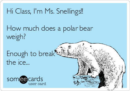 Hi Class, I'm Ms. Snellings!!  How much does a polar bear weigh?  Enough to break the ice...