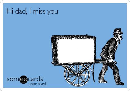 Hi dad, I miss you