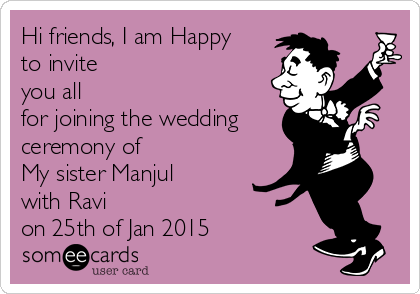 Hi friends, I am Happy to invite you all for joining the wedding ceremony of  My sister Manjul with Ravi  on 25th of Jan 2015