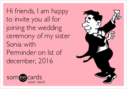 Hi friends, I am happy to invite you all for joining the wedding ceremony of my sister Sonia with Perminder on Ist of december, 2016