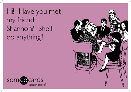 Hi!  Have you met my friend Shannon?  She'll do anything!!