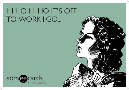 HI HO HI HO IT'S OFF TO WORK I GO....