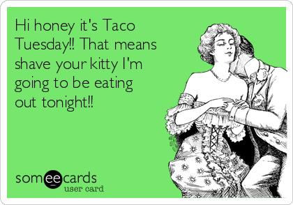 Hi honey it's Taco Tuesday!! That means  shave your kitty I'm going to be eating out tonight!!