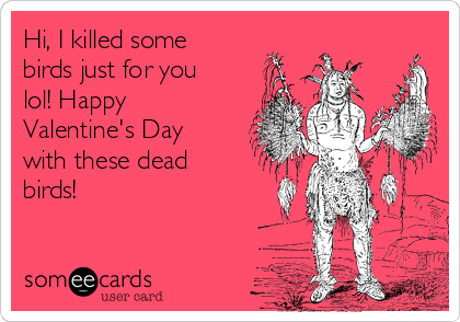 Hi, I killed some birds just for you lol! Happy Valentine's Day with these dead birds!