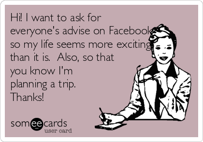Hi! I want to ask for everyone's advise on Facebook so my life seems more exciting than it is.  Also, so that you know I'm planning a trip. Thanks!