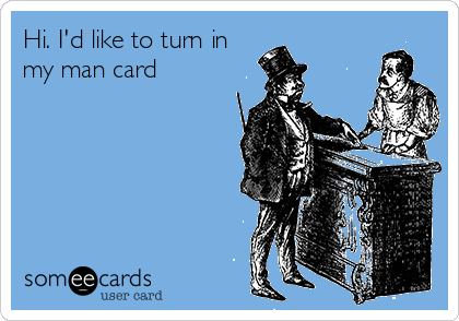 Hi. I'd like to turn in my man card