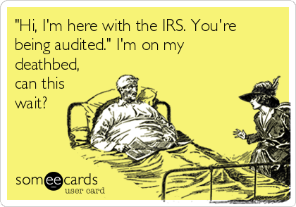 """""""Hi, I'm here with the IRS. You're being audited."""" I'm on my deathbed, can this wait?"""