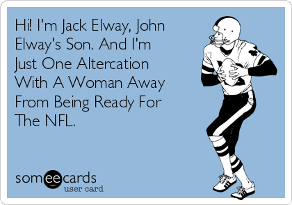 Hi! I'm Jack Elway, John Elway's Son. And I'm Just One Altercation With A Woman Away From Being Ready For The NFL.
