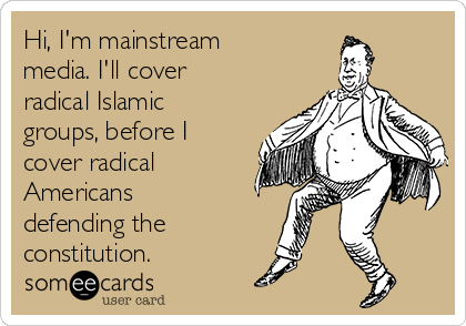 Hi, I'm mainstream media. I'll cover radical Islamic groups, before I cover radical Americans defending the constitution.