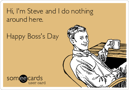 Hi, I'm Steve and I do nothing around here.   Happy Boss's Day